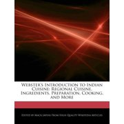 Webster's Introduction to Indian Cuisine : Regional Cuisine, Ingredients, Preparation, Cooking, and More