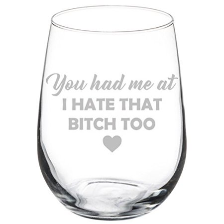 Wine Glass Goblet Funny Friend You Had Me At I Hate That Btch Too (17 oz (Glares At You)