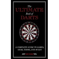 The Ultimate Book of Darts : A Complete Guide to Games, Gear, Terms, and Rules