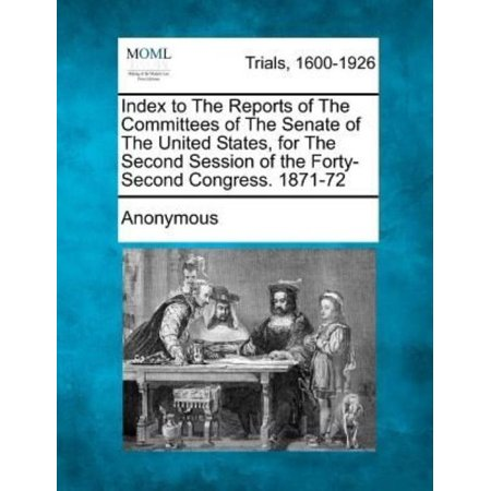 Index To The Reports Of The Committees Of The Senate Of The United States  For The Second Session Of The Forty Second Congress  1871 72