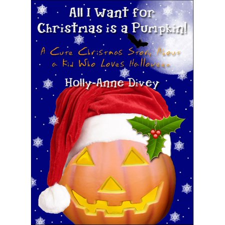 All I Want for Christmas is a Pumpkin!: A Cute Christmas Story About a Kid Who Loves Halloween - eBook (Halloween Pumpkin Songs For Kids)