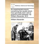 An Experimental Enquiry Concerning the Causes Which Have Generally Been Said to Produce Putrid Diseases. by William Alexander, M.D.