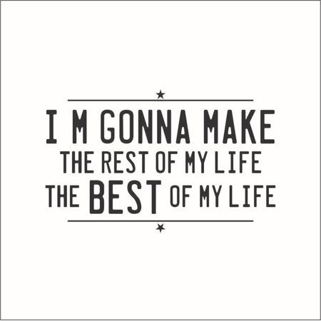 I'm Gonna Make the Rest of My Life the Best of My Life Vinyl Quote -