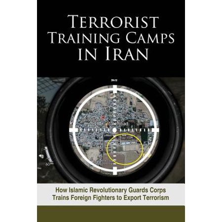 Terrorist Training Camps in Iran : How Islamic Revolutionary Guards Corps Trains Foreign Fighters to Export