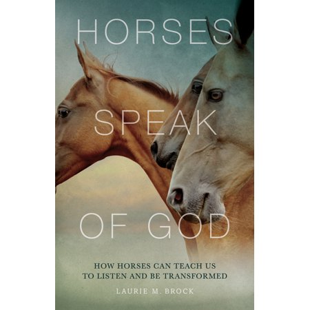 Horses Speak of God : How Horses Can Teach Us to Listen and Be