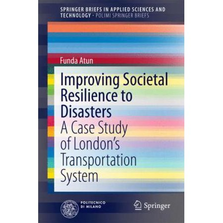 Improving Societal Resilience To Disasters  A Case Study Of London S Transportation System  Springerbriefs In Applied Sciences And Technology