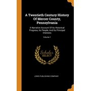 A Twentieth Century History of Mercer County, Pennsylvania : A Narrative Account of Its Historical Progress, Its People, and Its Principal Interests; Volume 1