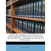 Notes Historiques Sur La Ville Du Mans : Robert Garnier Et Le Couvent Des Cordeliers: Compagnie Du Jeu Du Papegault...