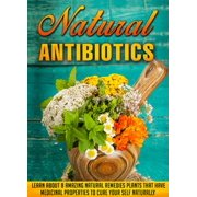 Natural Antibiotics Learn Eight Amazing Natural Remedies that Have Medicinal Properties to Cure Yourself Naturally - eBook