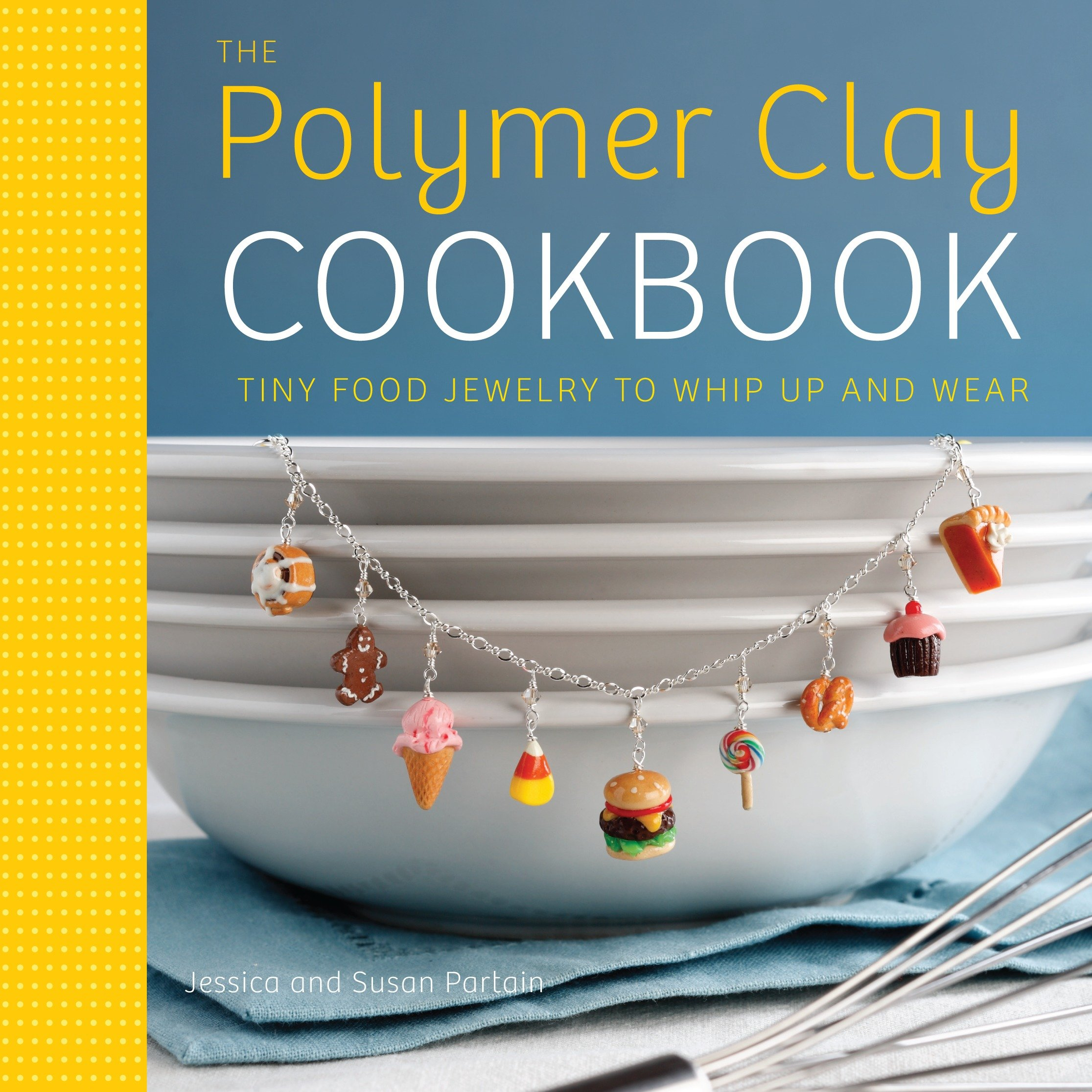 The Polymer Clay Cookbook : Tiny Food Jewelry to Whip Up and Wear