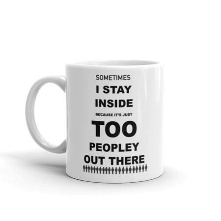 Sometimes I Stay Inside Because It's Just Too Peopley Out There Funny Novelty Humor 11oz White Glass Ceramic Coffee Tea Mug Cup - Funny Coffee Cups