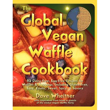 The Global Vegan Waffle Cookbook : 82 Dairy-Free, Egg-Free Recipes for Waffles & Toppings ()