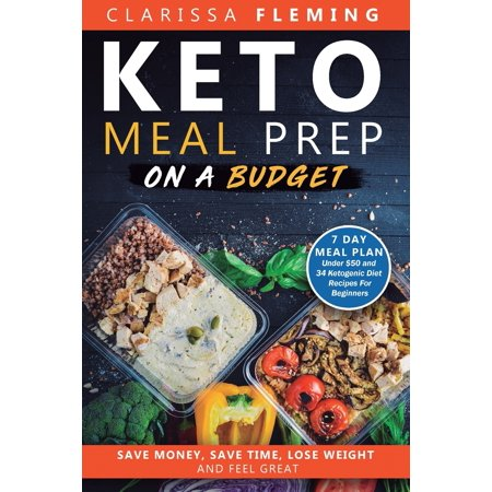 Keto Meal Prep On a Budget: Save Money, Save Time, Lose Weight, and Feel Great (7 Day Meal Plan Under $50 and 34 Ketogenic Diet Recipes For Beginners) (7 Day Fruit Diet Plan For Weight Loss)