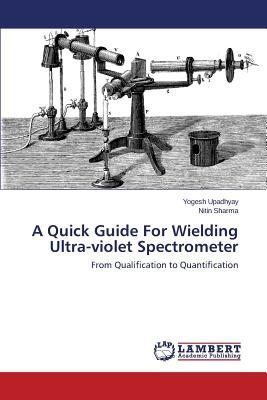 A Quick Guide for Wielding Ultra-Violet Spectrometer by LAP Lambert Academic Publishing