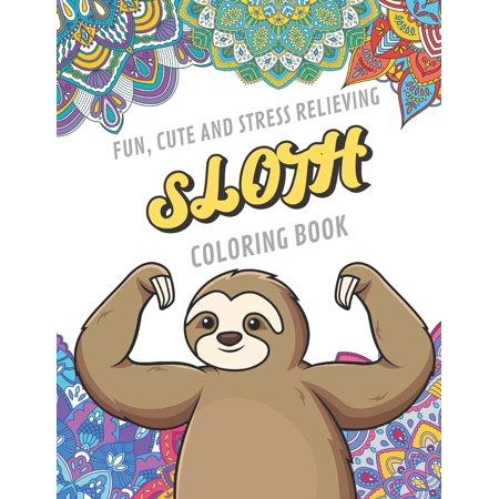 Fun Cute And Stress Relieving Sloth Coloring Book : Find Relaxation And Mindfulness By Coloring the Stress Away With These Beautiful Black and White Sloth and Mandala Color Pages For All Ages. Perfect Gag Gift, Birthday Present or Fun During the Holidays ()