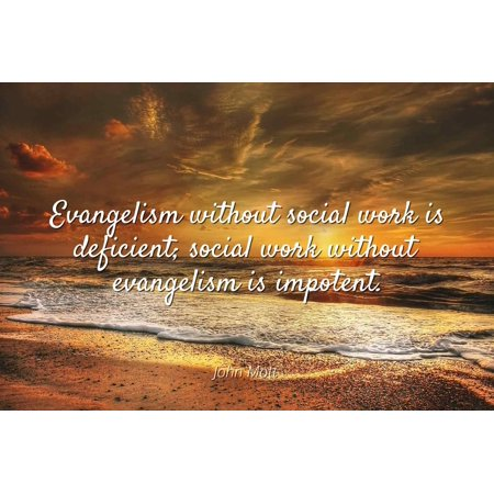 John Mott - Evangelism without social work is deficient; social work without evangelism is impotent. - Famous Quotes Laminated POSTER PRINT 24X20.