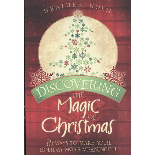 Discovering the Magic of Christmas : 75 Ways to Make Your Holidays More Meaningful
