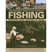 The Angler's Practical Guide to Fishing : Freshwater, Game, Saltwater, Fly Fishing: A Comprehensive How-To Manual on Tackle, Techniques and Locations, Shown Step-By-Step in Over 1200 Pictures