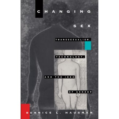 Changing Sex  Transsexualism  Technology  And The Idea Of Gender