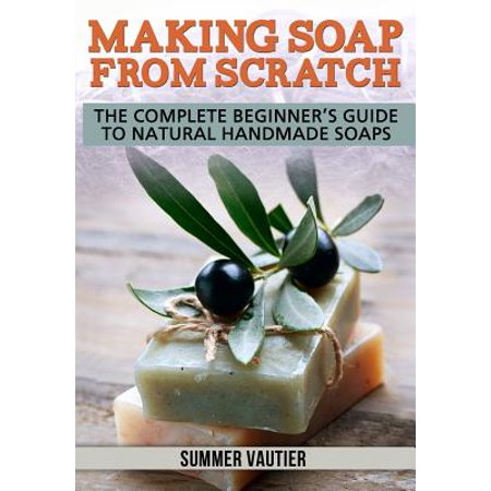 - Making Soap from Scratch : The Complete Beginner's Guide to Natural Handmade Soaps