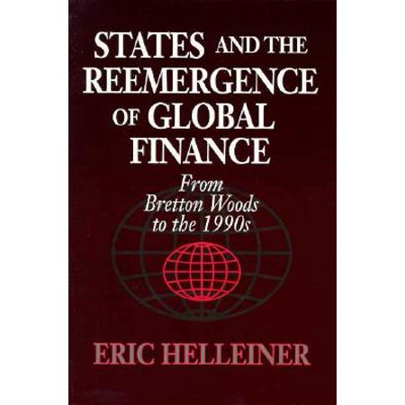 States and the Reemergence of Global Finance : From Bretton Woods to the