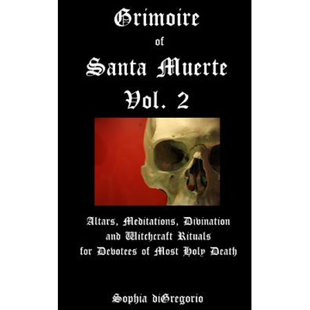 Grimoire of Santa Muerte, Vol. 2 : Altars, Meditations, Divination and Witchcraft Rituals for Devotees of Most Holy Death (Witchcraft Catalogs)