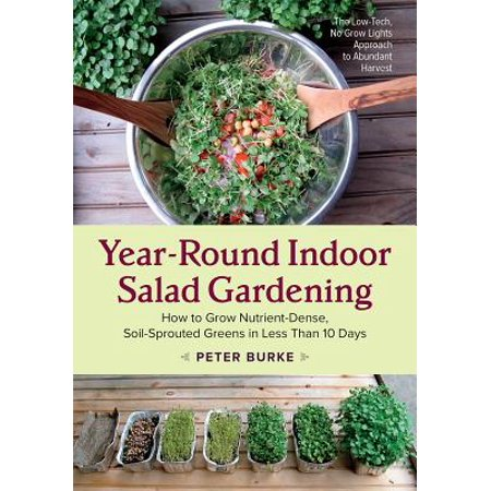 Year-Round Indoor Salad Gardening : How to Grow Nutrient-Dense, Soil-Sprouted Greens in Less Than 10 Days