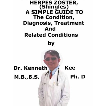 Herpes Zoster, (Shingles) A Simple Guide To The Condition, Diagnosis, Treatment And Related Conditions - (Best Treatment For Herpes Zoster)