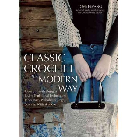 Classic Crochet the Modern Way: Over 35 Fresh Designs Using Traditional Techniques: Placemats, Potholders, Bags, Scarves, Mitts and More