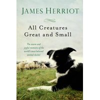 All Creatures Great and Small : The Warm and Joyful Memoirs of the Worlds Most Beloved Animal Doctor