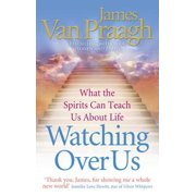 Watching Over Us What the Spirits Can Teach Us about Life. James Van Praagh