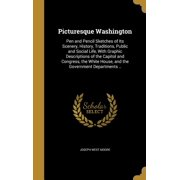 Picturesque Washington : Pen and Pencil Sketches of Its Scenery, History, Traditions, Public and Social Life, with Graphic Descriptions of the Capitol and Congress, the White House, and the Government Departments ..
