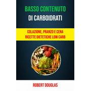 Basso Contenuto Di Carboidrati: Colazione, Pranzo E Cena Ricette Dietetiche Low Carb - eBook