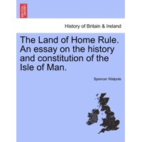 The Land of Home Rule. an Essay on the History and Constitution of the Isle of Man.