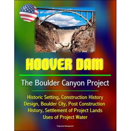 Hoover Dam: The Boulder Canyon Project - Historic Setting, Construction History, Design, Boulder City, Post Construction History, Settlement of Project Lands, Uses of Project Water - eBook