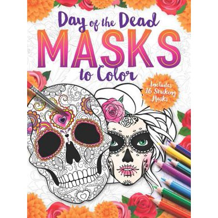 Colors Of Day Of The Dead (Day of the Dead Masks to Color : Includes 16 Striking)