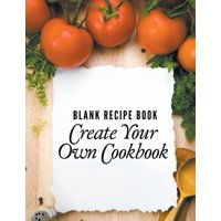 Blank Recipe Book : Create Your Own Cookbook