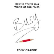 Busy : How to Thrive in a World of Too Much