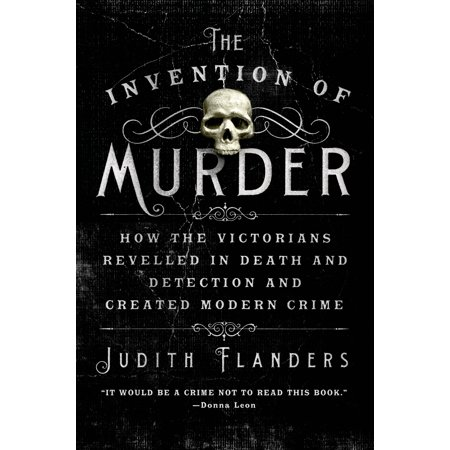 The Invention of Murder : How the Victorians Revelled in Death and Detection and Created Modern