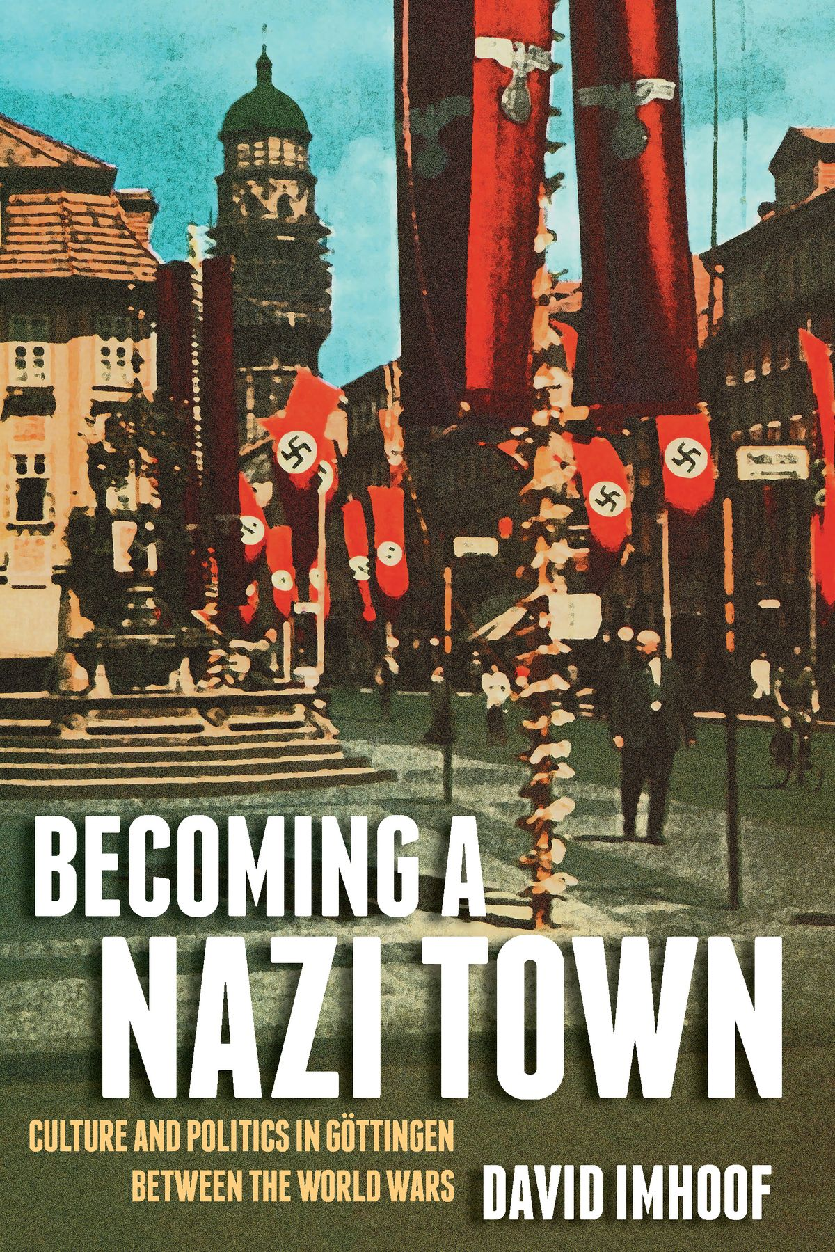 Becoming a Nazi Town: Culture and Politics in Göttingen between the World Wars