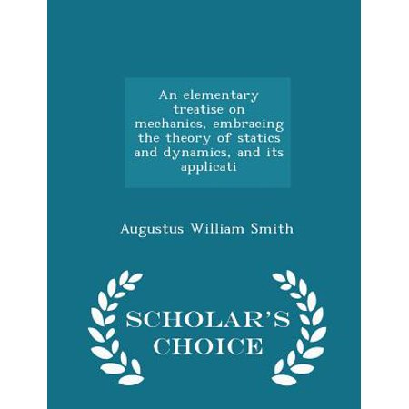 An Elementary Treatise on Mechanics, Embracing the Theory of Statics and Dynamics, and Its Applicati - Scholar's Choice (Engineering Mechanics Statics And Dynamics By Ak Tayal)