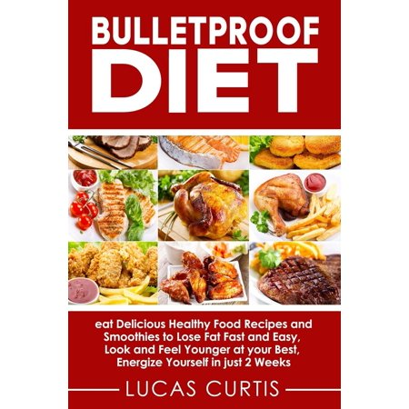 Bulletproof Diet : Eat Delicious Food Recipes and Smoothies to Lose Fat Fast and Easy, Look and Feel Younger at Your Best, Energize Yourself in Just 2 (Best Fast Food For Diet)