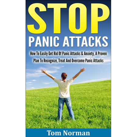 Stop Panic Attacks: How To Easily Get Rid Of Panic Attacks & Anxiety, A Proven Plan To Recognize, Treat And Overcome Panic Attacks -
