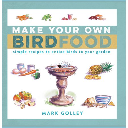 Make Your Own Bird Food : Simple Recipes to Entice Birds to Your