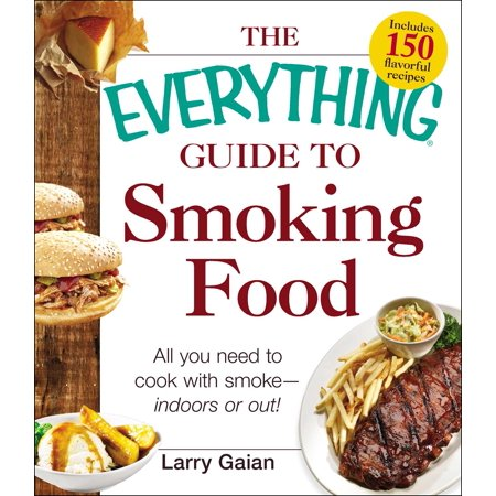 The Everything Guide to Smoking Food : All You Need to Cook with Smoke--Indoors or