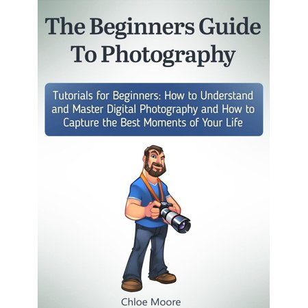 The Beginners Guide To Photography: Tutorials for Beginners: How to Understand and Master Digital Photography and How to Capture the Best Moments of Your Life - (Best Moments In Life Images)