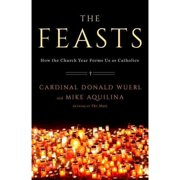 The Feasts : How the Church Year Forms Us as Catholics