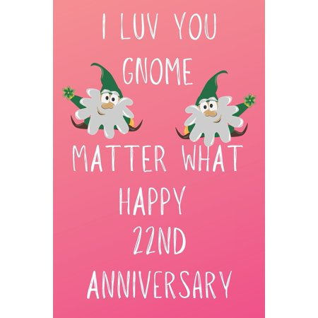 I Luv You Gnome Matter What Happy 22nd Anniversary : Funny 22nd I Luv You Gnome Matter What happy Anniversary Birthday Gift Journal / Notebook / Diary Quote (6 x 9 - 110 Blank Lined Pages) ()