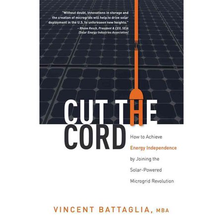 Cut The Cord  How To Achieve Energy Independence By Joining The Solar Powered Microgrid Revolution