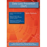 Data Loss Prevention (Dlp) : High-Impact Strategies - What You Need to Know: Definitions, Adoptions, Impact, Benefits, Maturity, Vendors